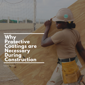 Why Protective Coatings are Necessary During Construction
